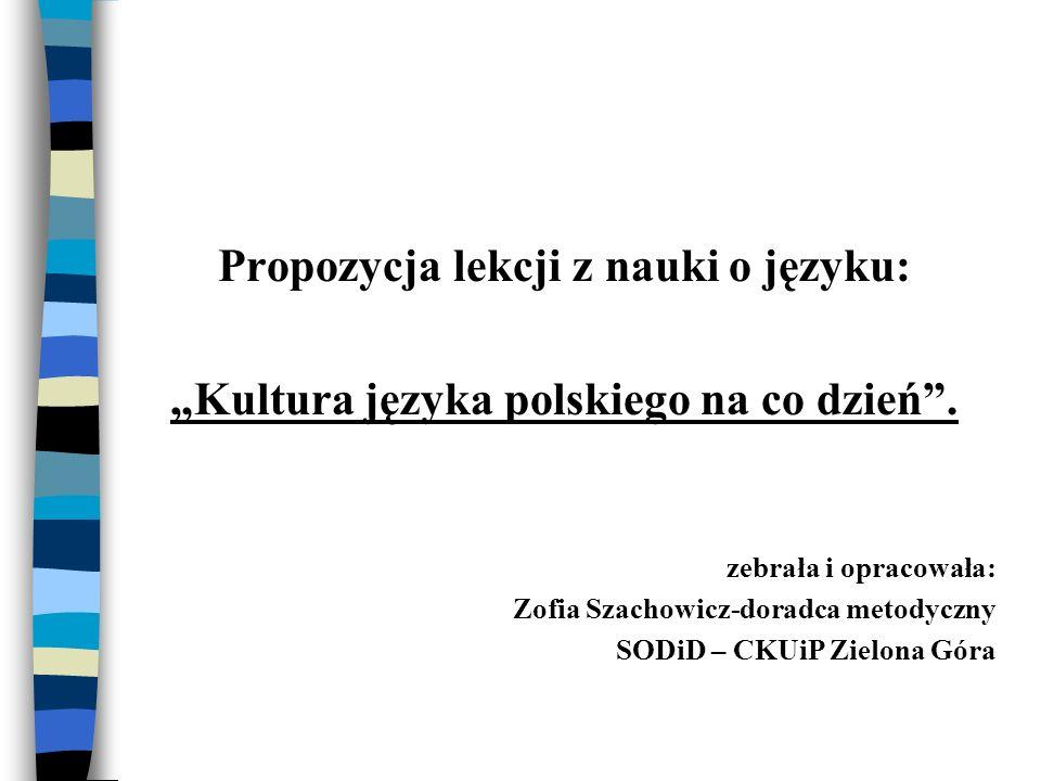 Propozycja lekcji z nauki o języku: Kultura języka polskiego na co dzień. zebrała i opracowała: Zofia Szachowicz-doradca metodyczny SODiD – CKUiP Ziel
