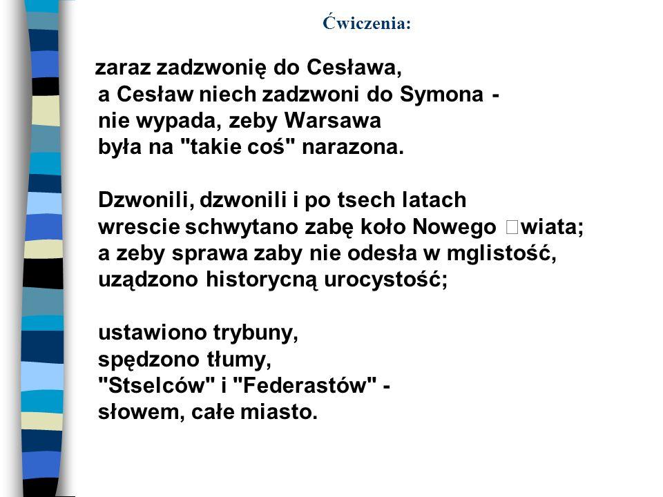 Ćwiczenia: zaraz zadzwonię do Cesława, a Cesław niech zadzwoni do Symona - nie wypada, zeby Warsawa była na