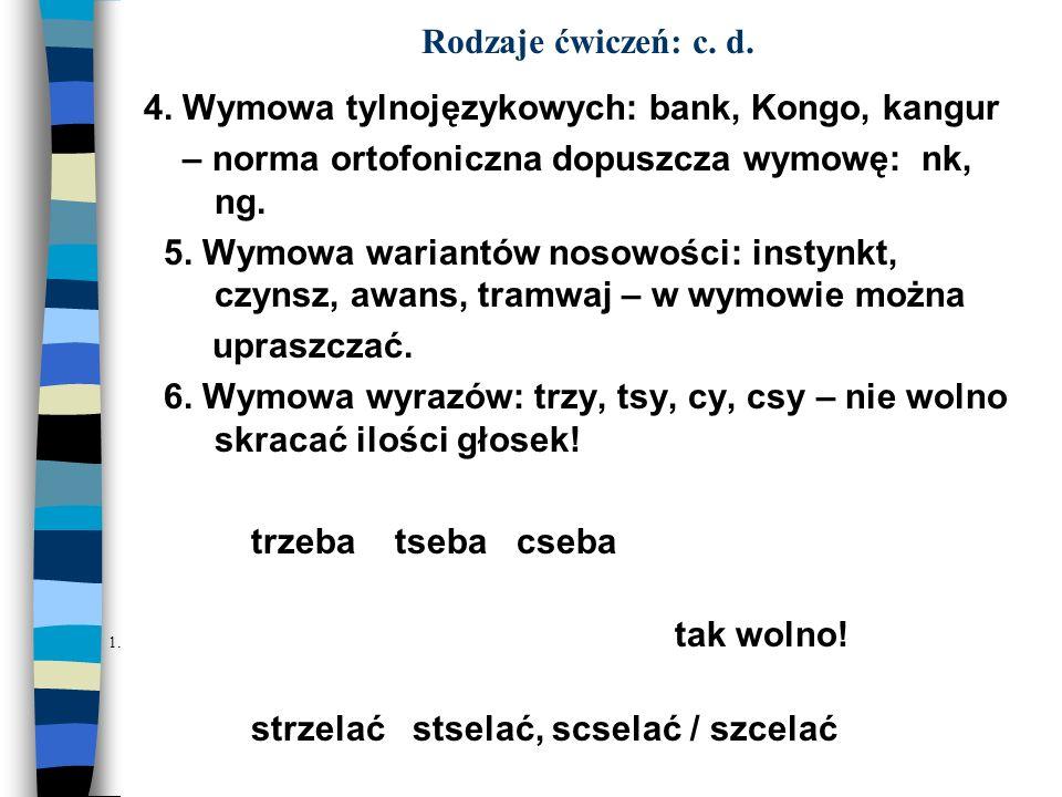 Rodzaje ćwiczeń: c. d. 4. Wymowa tylnojęzykowych: bank, Kongo, kangur – norma ortofoniczna dopuszcza wymowę: nk, ng. 5. Wymowa wariantów nosowości: in