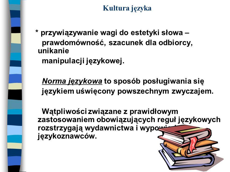 Kultura języka * przywiązywanie wagi do estetyki słowa – prawdomówność, szacunek dla odbiorcy, unikanie manipulacji językowej. Norma językowa to sposó