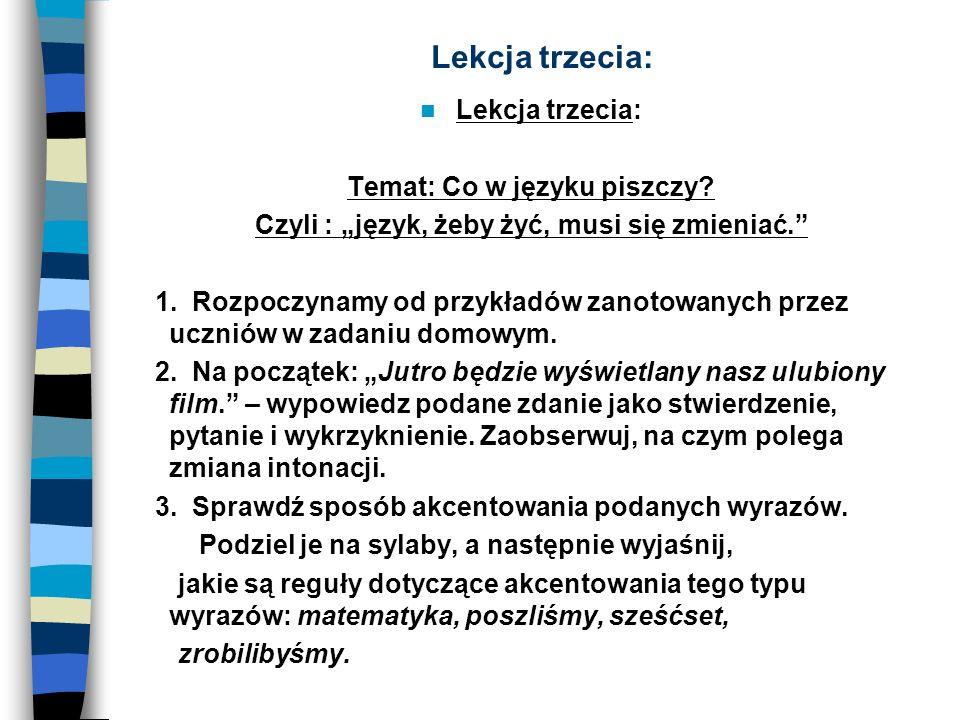 Lekcja trzecia: Temat: Co w języku piszczy? Czyli : język, żeby żyć, musi się zmieniać. 1. Rozpoczynamy od przykładów zanotowanych przez uczniów w zad