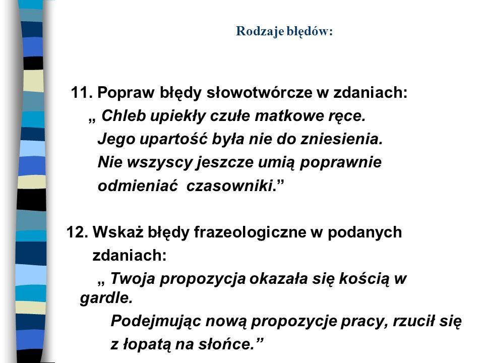 Rodzaje błędów: 11. Popraw błędy słowotwórcze w zdaniach: Chleb upiekły czułe matkowe ręce. Jego upartość była nie do zniesienia. Nie wszyscy jeszcze