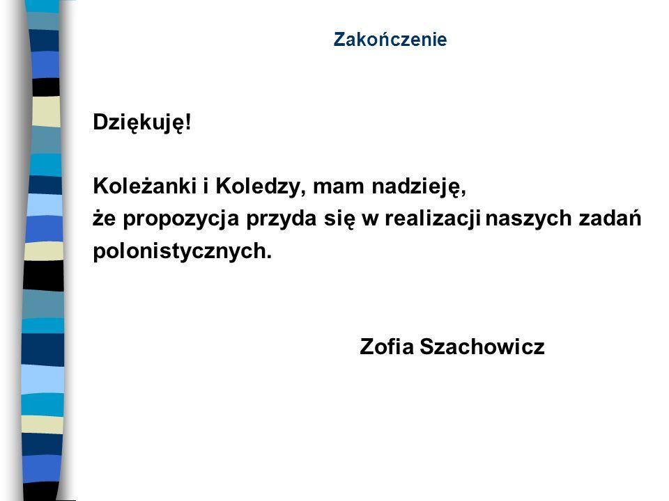 Zakończenie Dziękuję! Koleżanki i Koledzy, mam nadzieję, że propozycja przyda się w realizacji naszych zadań polonistycznych. Zofia Szachowicz