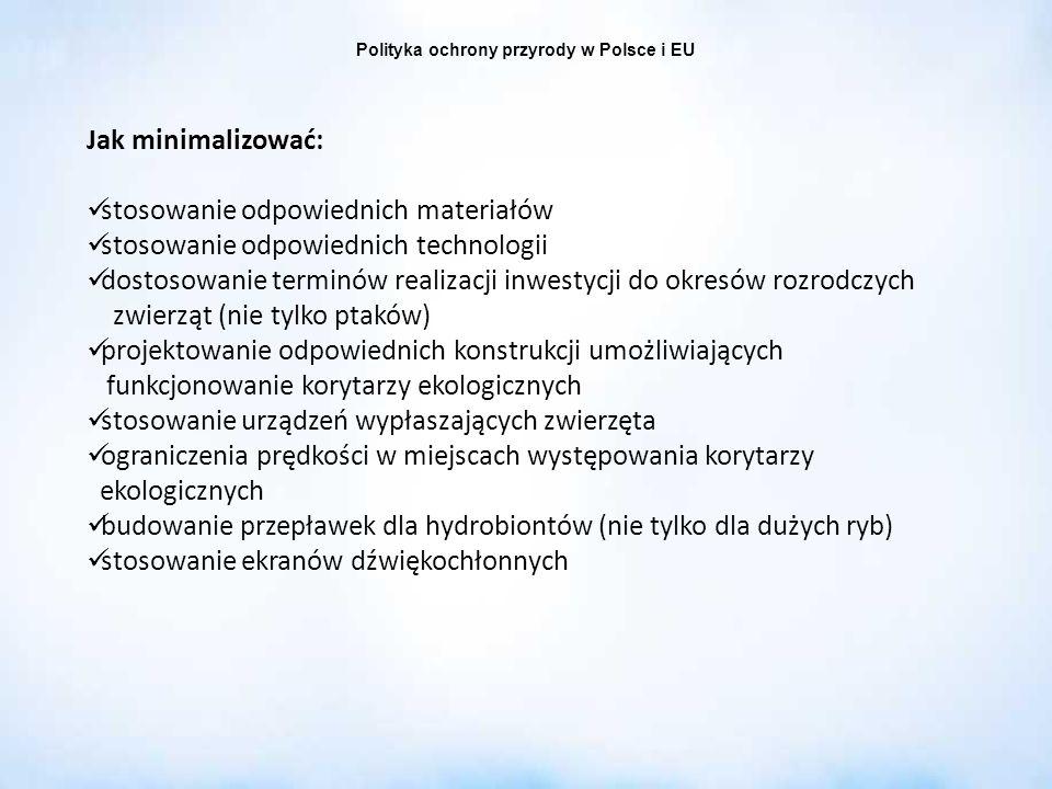 Polityka ochrony przyrody w Polsce i EU Jak minimalizować: stosowanie odpowiednich materiałów stosowanie odpowiednich technologii dostosowanie terminó