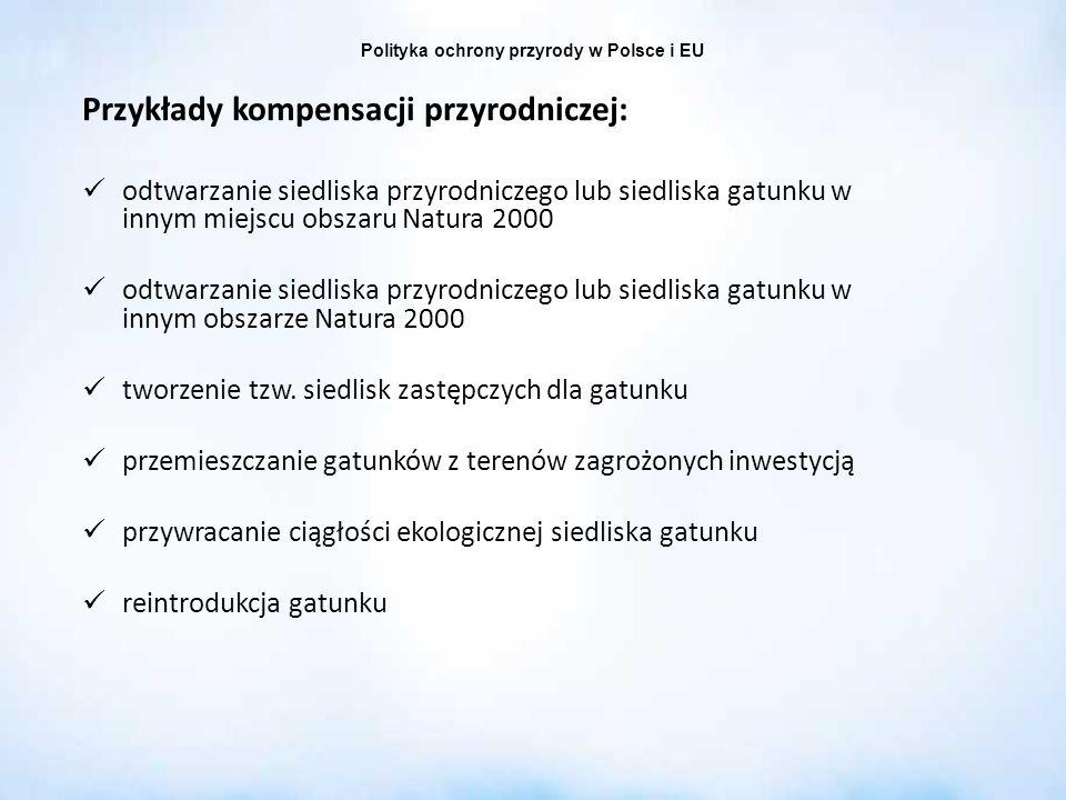 Polityka ochrony przyrody w Polsce i EU Przykłady kompensacji przyrodniczej: odtwarzanie siedliska przyrodniczego lub siedliska gatunku w innym miejsc