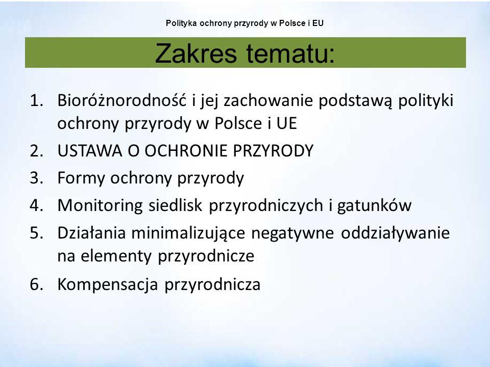 Polityka ochrony przyrody w Polsce i EU Cele: zwiększenie o 100% liczby typów ekosystemów we właściwym lub poprawiającym się stanie ochrony zwiększenie o 50% liczby gatunków we właściwym lub poprawiającym się stanie ochrony odtworzenie 15% zniszczonych ekosystemów osiągnięcie w/w wskaźników także w stosunku do grupy siedlisk i gatunków związanych odpowiednio z: rolnictwem i leśnictwem osiągniecie, do 2015 r., zrównoważonego poziomu połowu ryb morskich oraz struktury wiekowej i składu wielkościowego populacji świadczących o dobrym zdrowiu stada Działania m.in.: ukończenie w dużej mierze do 2012 r.