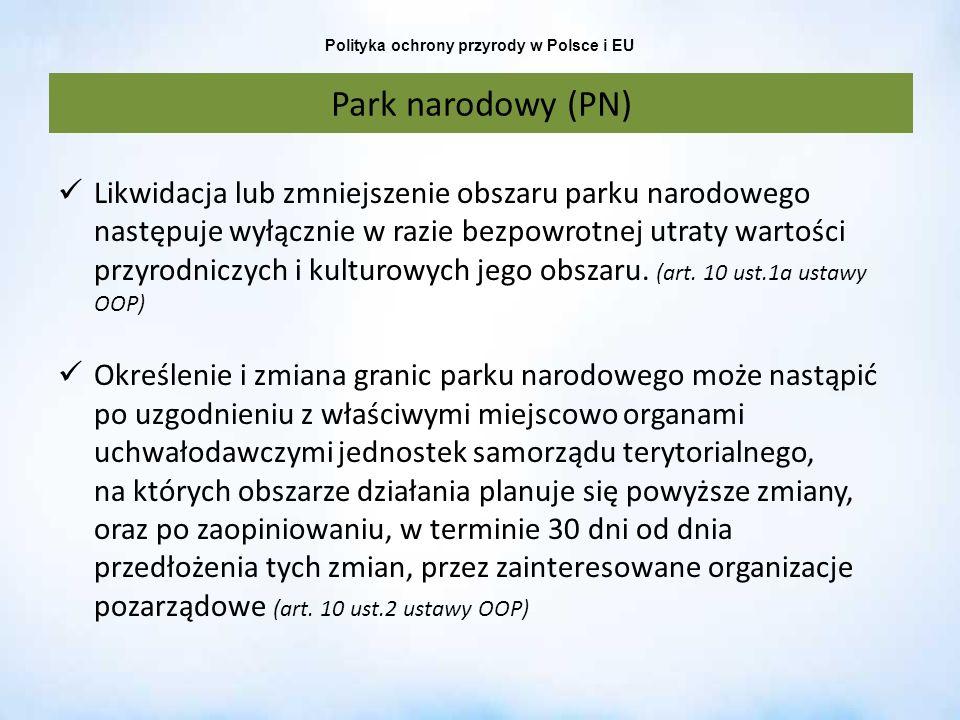 Polityka ochrony przyrody w Polsce i EU Park narodowy (PN) Likwidacja lub zmniejszenie obszaru parku narodowego następuje wyłącznie w razie bezpowrotn