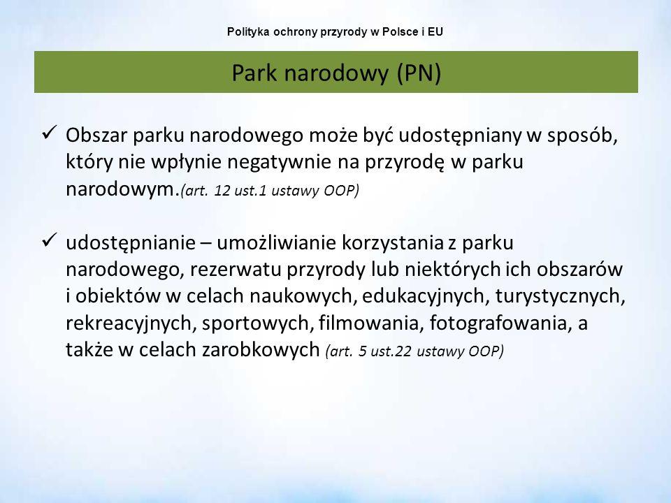 Polityka ochrony przyrody w Polsce i EU Park narodowy (PN) Obszar parku narodowego może być udostępniany w sposób, który nie wpłynie negatywnie na prz