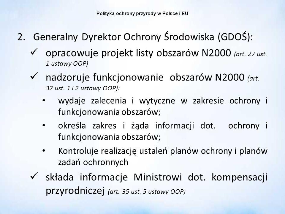 Polityka ochrony przyrody w Polsce i EU 2.Generalny Dyrektor Ochrony Środowiska (GDOŚ): opracowuje projekt listy obszarów N2000 (art. 27 ust. 1 ustawy
