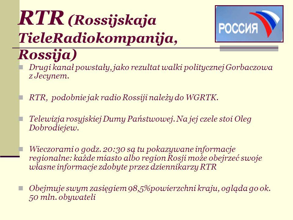 RTR (Rossijskaja TieleRadiokompanija, Rossija) Drugi kanał powstały, jako rezultat walki politycznej Gorbaczowa z Jecynem. RTR, podobnie jak radio Ros