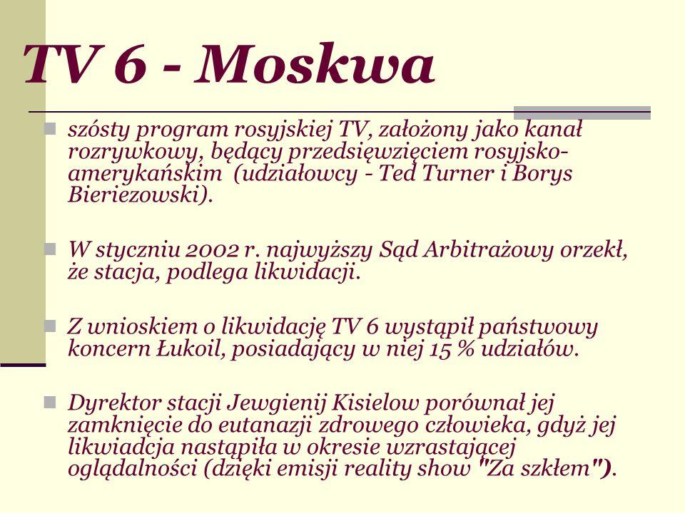 TV 6 - Moskwa szósty program rosyjskiej TV, założony jako kanał rozrywkowy, będący przedsięwzięciem rosyjsko- amerykańskim (udziałowcy - Ted Turner i
