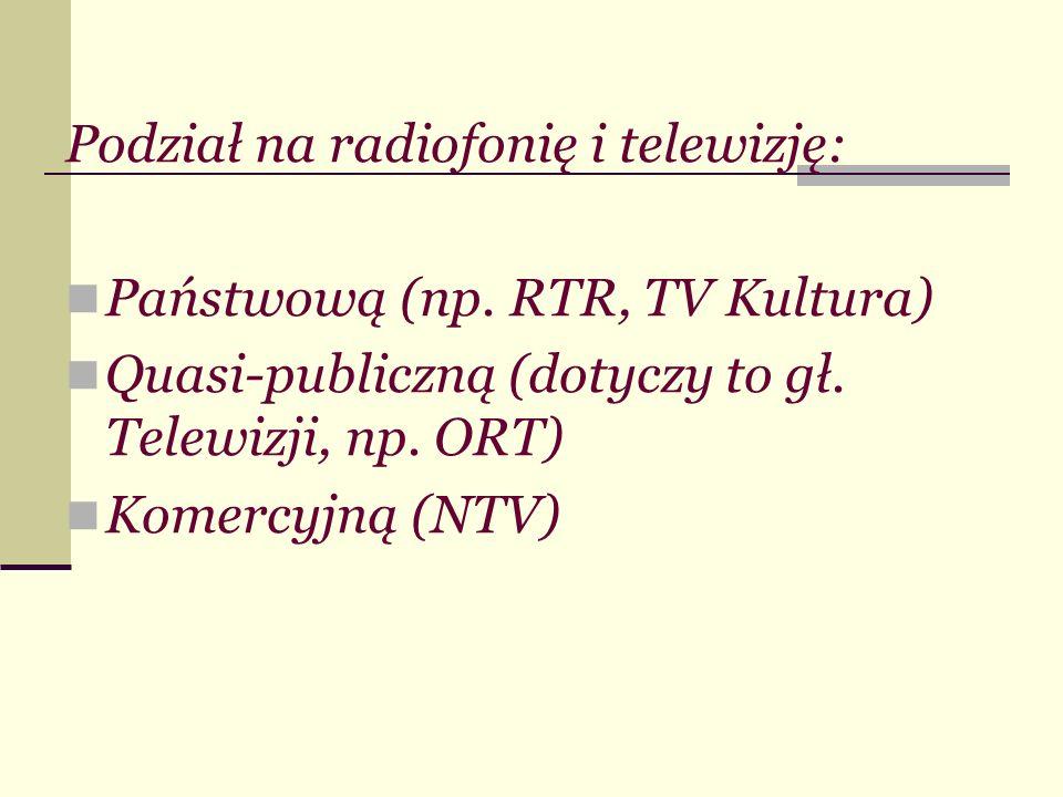 Podział na radiofonię i telewizję: Państwową (np. RTR, TV Kultura) Quasi-publiczną (dotyczy to gł. Telewizji, np. ORT) Komercyjną (NTV)