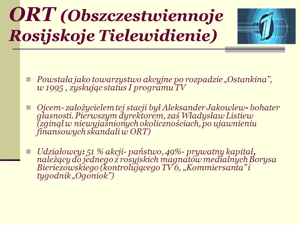 ORT (Obszczestwiennoje Rosijskoje Tielewidienie) Powstała jako towarzystwo akcyjne po rozpadzie Ostankina, w 1995, zyskując status I programu TV Ojcem