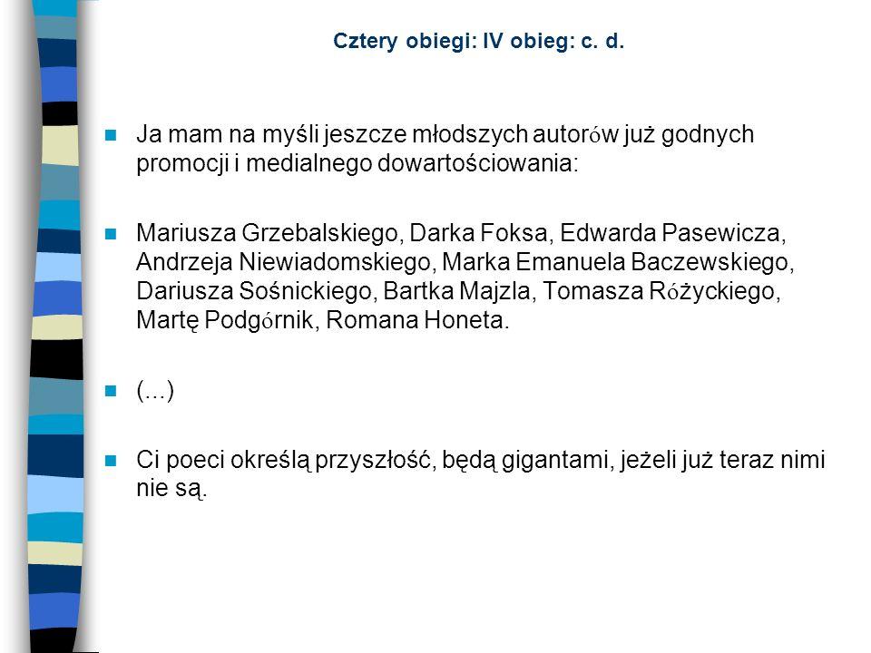 Cztery obiegi: IV obieg: c. d. Ja mam na myśli jeszcze młodszych autor ó w już godnych promocji i medialnego dowartościowania: Mariusza Grzebalskiego,