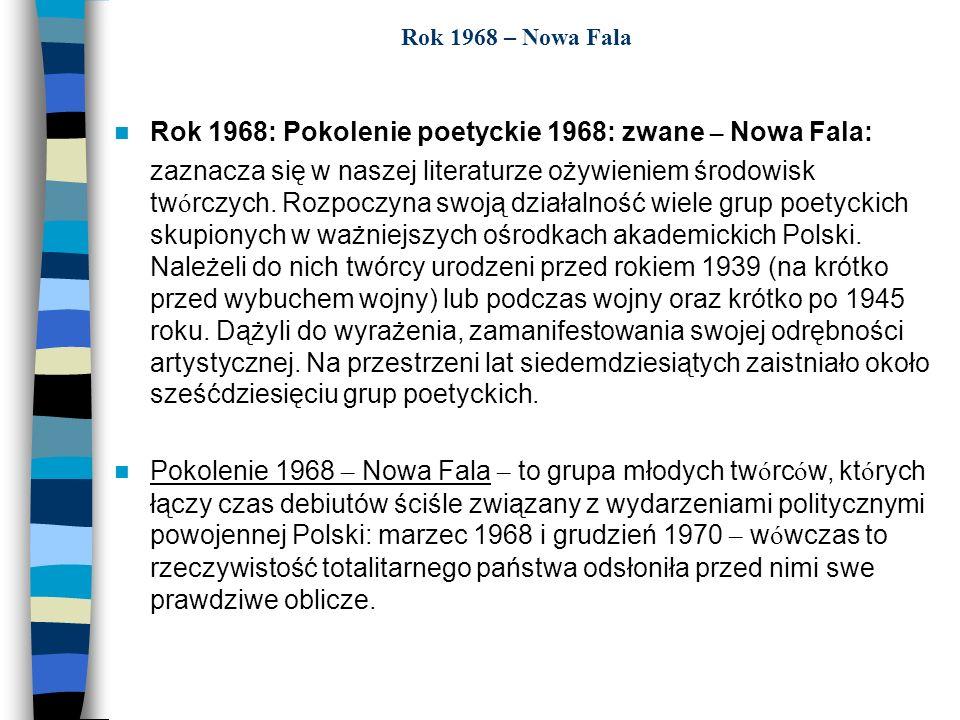 Rok 1968 – Nowa Fala Rok 1968: Pokolenie poetyckie 1968: zwane – Nowa Fala: zaznacza się w naszej literaturze ożywieniem środowisk tw ó rczych. Rozpoc