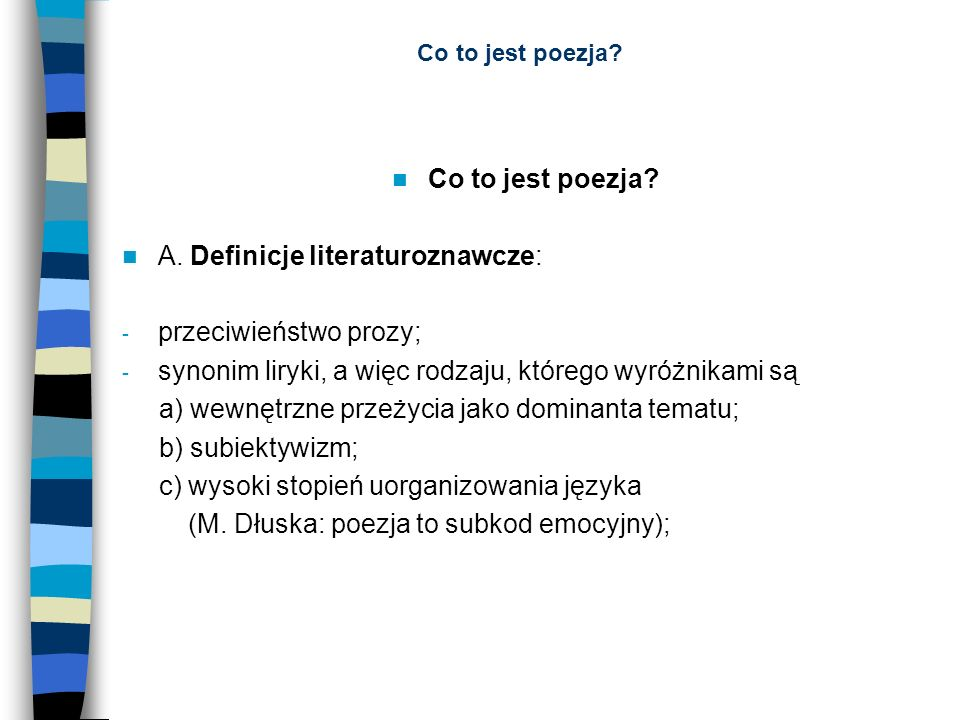 Co to jest poezja? A. Definicje literaturoznawcze: - przeciwieństwo prozy; - synonim liryki, a więc rodzaju, którego wyróżnikami są a) wewnętrzne prze