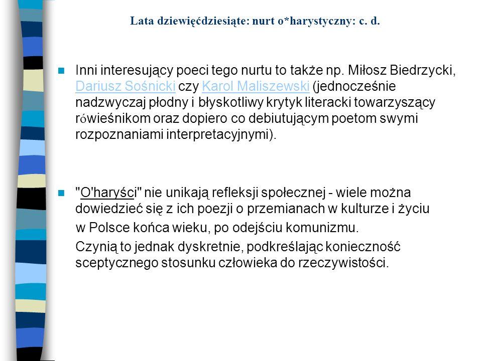 Lata dziewięćdziesiąte: nurt o*harystyczny: c. d. Inni interesujący poeci tego nurtu to także np. Miłosz Biedrzycki, Dariusz Sośnicki czy Karol Malisz