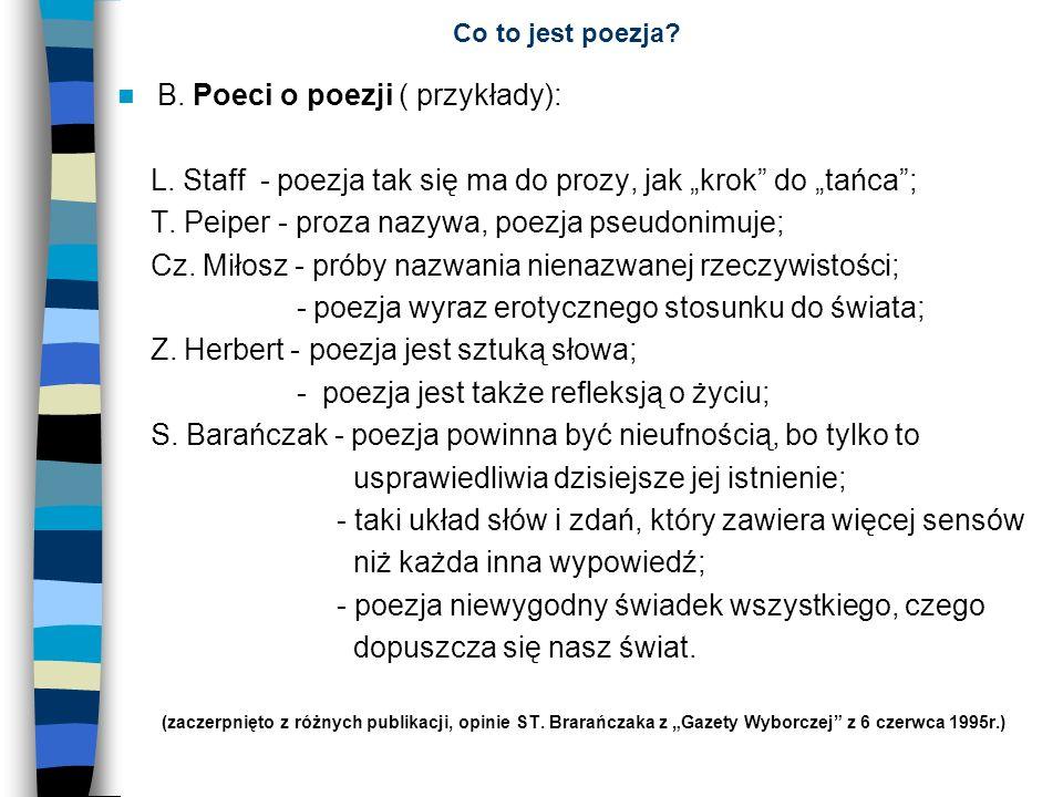 Co to jest poezja? B. Poeci o poezji ( przykłady): L. Staff - poezja tak się ma do prozy, jak krok do tańca; T. Peiper - proza nazywa, poezja pseudoni