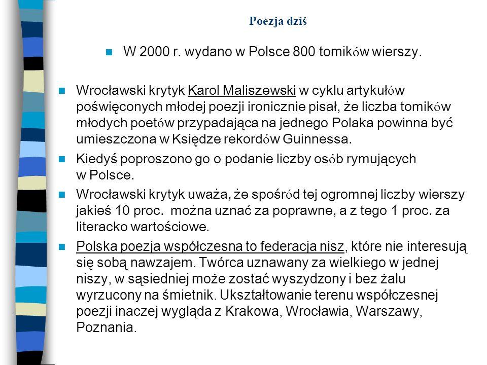 Poezja dziś W 2000 r. wydano w Polsce 800 tomik ó w wierszy. Wrocławski krytyk Karol Maliszewski w cyklu artykuł ó w poświęconych młodej poezji ironic