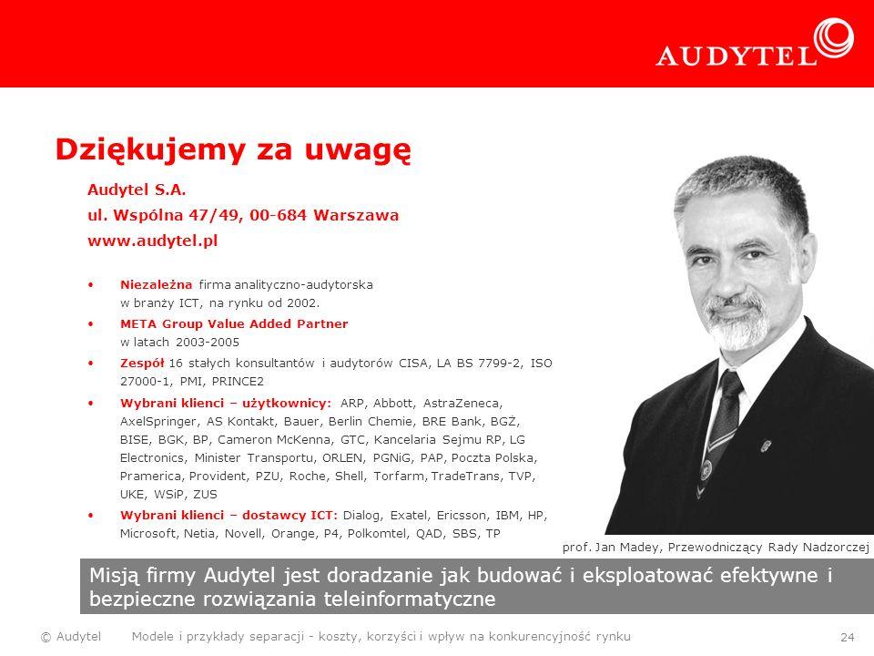 © Audytel Modele i przykłady separacji - koszty, korzyści i wpływ na konkurencyjność rynku 24 Dziękujemy za uwagę Audytel S.A. ul. Wspólna 47/49, 00-6