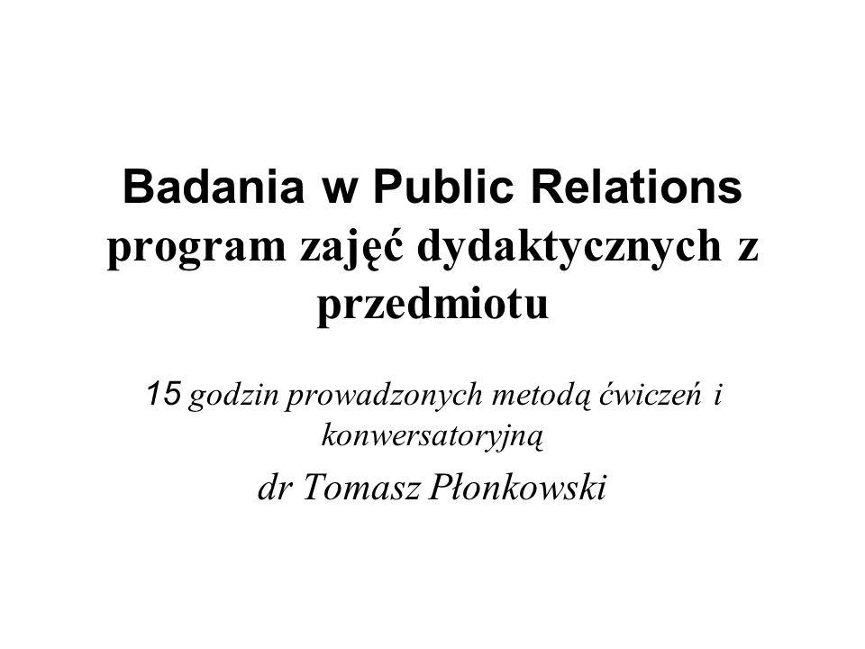 Badania w Public Relations program zajęć dydaktycznych z przedmiotu 15 godzin prowadzonych metodą ćwiczeń i konwersatoryjną dr Tomasz Płonkowski
