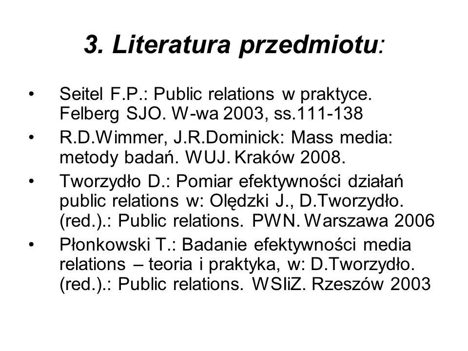 3. Literatura przedmiotu: Seitel F.P.: Public relations w praktyce. Felberg SJO. W-wa 2003, ss.111-138 R.D.Wimmer, J.R.Dominick: Mass media: metody ba
