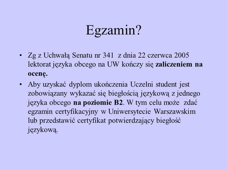 Egzamin? Zg z Uchwałą Senatu nr 341 z dnia 22 czerwca 2005 lektorat języka obcego na UW kończy się zaliczeniem na ocenę. Aby uzyskać dyplom ukończenia