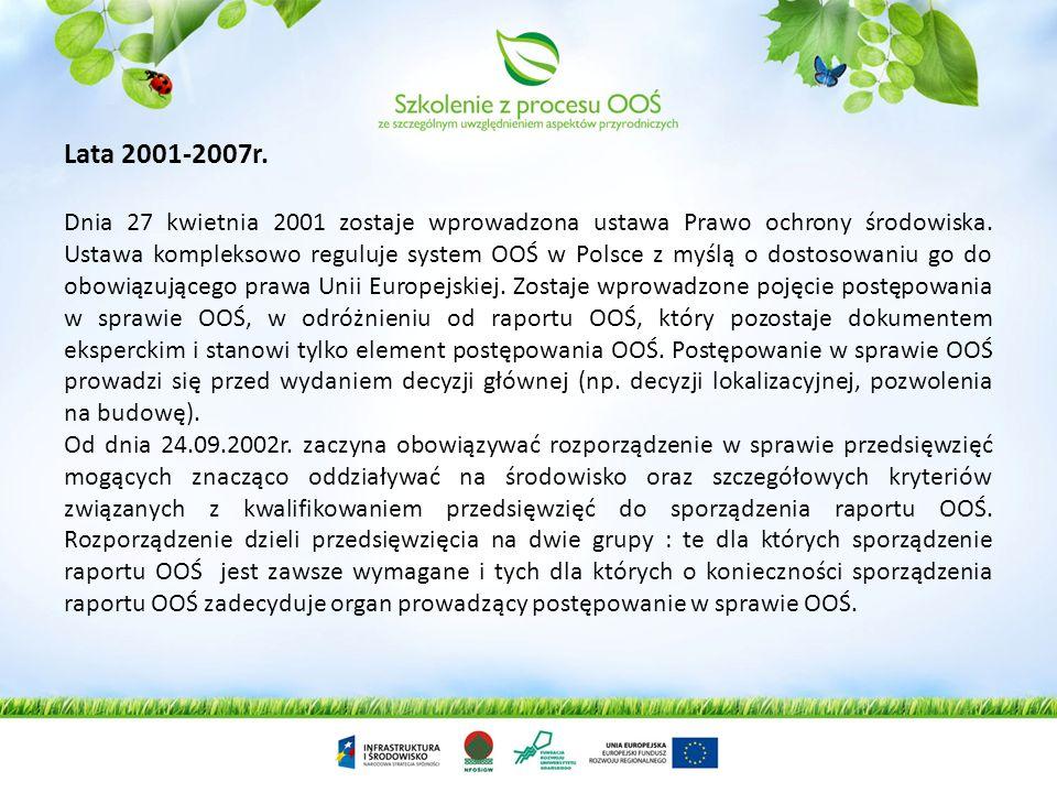 Lata 2001-2007r. Dnia 27 kwietnia 2001 zostaje wprowadzona ustawa Prawo ochrony środowiska. Ustawa kompleksowo reguluje system OOŚ w Polsce z myślą o