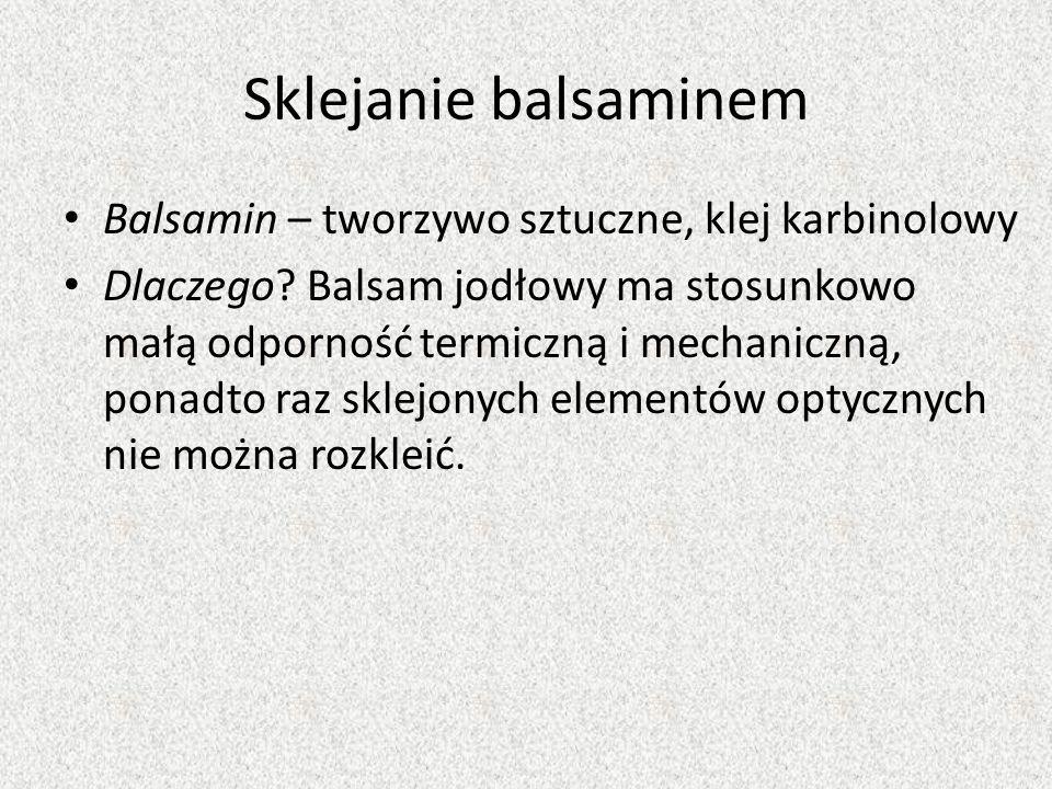Sklejanie balsaminem Balsamin – tworzywo sztuczne, klej karbinolowy Dlaczego? Balsam jodłowy ma stosunkowo małą odporność termiczną i mechaniczną, pon