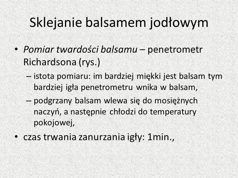 Sklejanie balsamem jodłowym Pomiar twardości balsamu – penetrometr Richardsona (rys.) – istota pomiaru: im bardziej miękki jest balsam tym bardziej ig