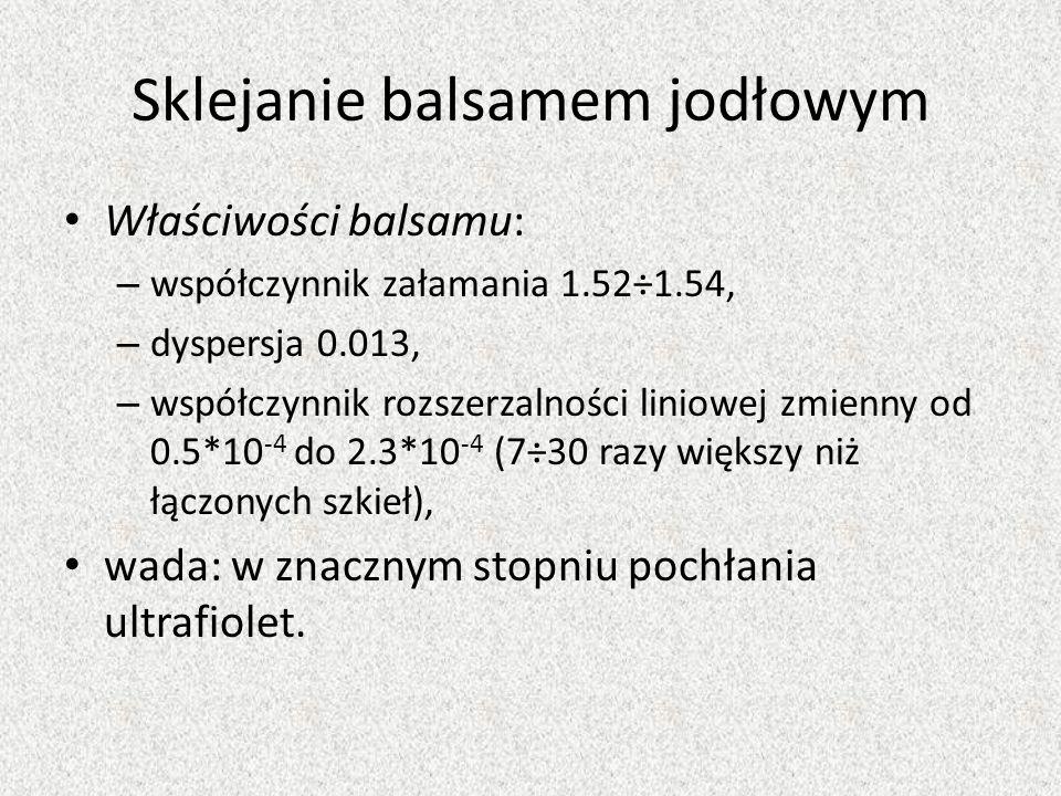 Sklejanie balsamem jodłowym Właściwości balsamu: – współczynnik załamania 1.52÷1.54, – dyspersja 0.013, – współczynnik rozszerzalności liniowej zmienn