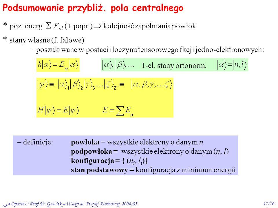 Oparte o: Prof.W. Gawlik – Wstęp do Fizyki Atomowej, 2004/0516/16 Kolejność zapełniania powłok Np. energie 4s 3d, 5s 4d, 6s 5d, 4f empiryczna reguła: