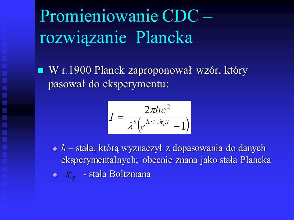Promieniowanie CDC – rozwiązanie Plancka W r.1900 Planck zaproponował wzór, który pasował do eksperymentu: W r.1900 Planck zaproponował wzór, który pa