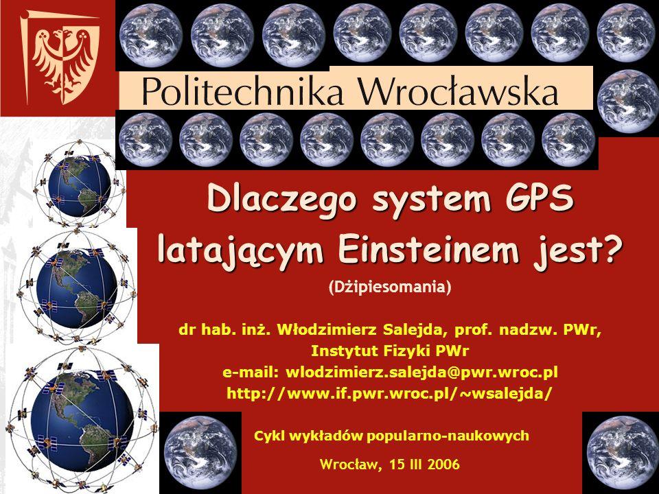 Dlaczego system GPS latającym Einsteinem jest? Dlaczego system GPS latającym Einsteinem jest? (Dżipiesomania) dr hab. inż. Włodzimierz Salejda, prof.