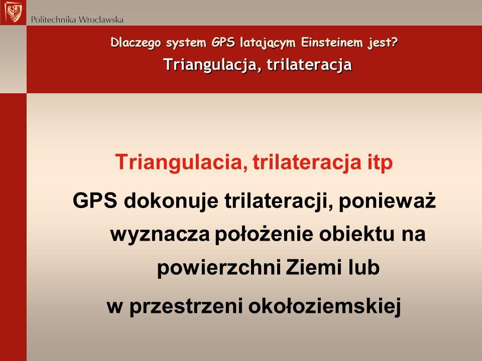 Dlaczego system GPS latającym Einsteinem jest? Triangulacja, trilateracja Triangulacia, trilateracja itp GPS dokonuje trilateracji, ponieważ wyznacza