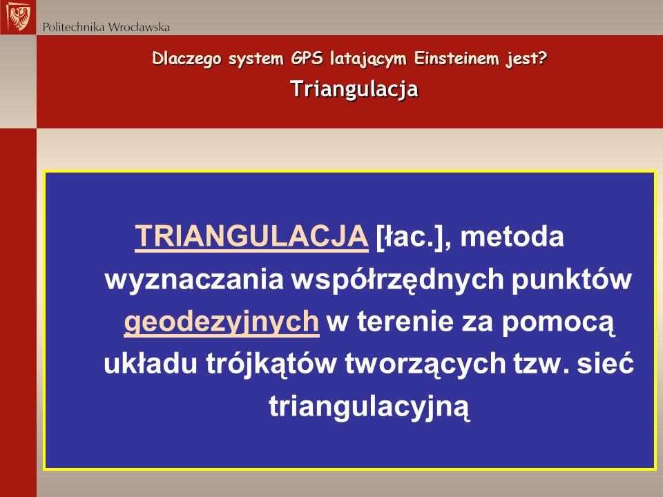 Dlaczego system GPS latającym Einsteinem jest? Triangulacja TRIANGULACJATRIANGULACJA [łac.], metoda wyznaczania współrzędnych punktów geodezyjnych w t