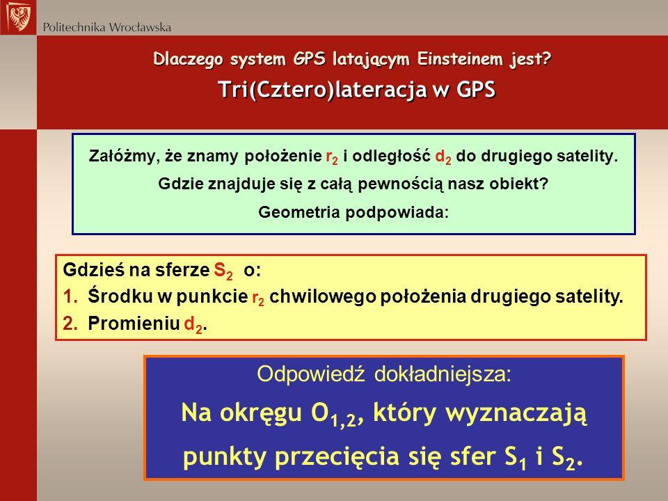 Dlaczego system GPS latającym Einsteinem jest? Tri(Cztero)lateracja w GPS Załóżmy, że znamy położenie r 2 i odległość d 2 do drugiego satelity. Gdzie
