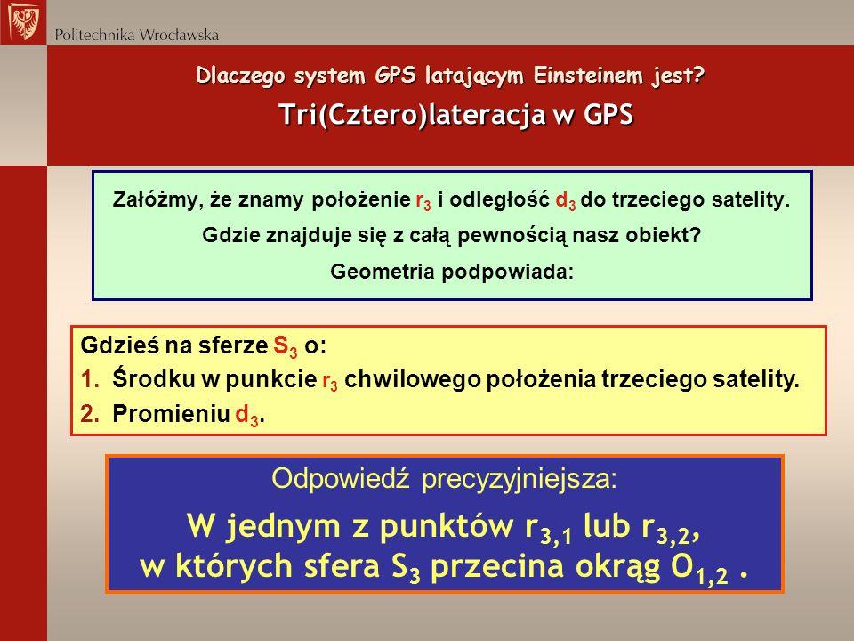 Dlaczego system GPS latającym Einsteinem jest? Tri(Cztero)lateracja w GPS Załóżmy, że znamy położenie r 3 i odległość d 3 do trzeciego satelity. Gdzie