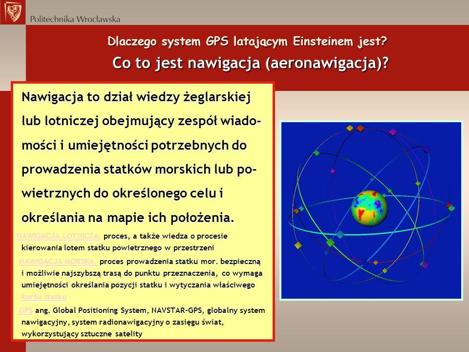 Dlaczego system GPS latającym Einsteinem jest? Co to jest nawigacja (aeronawigacja)? Nawigacja to dział wiedzy żeglarskiej lub lotniczej obejmujący ze