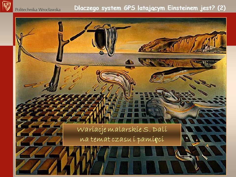 Dlaczego system GPS latającym Einsteinem jest? (2) Wariacje malarskie S. Dali na temat czasu i pami ę ci