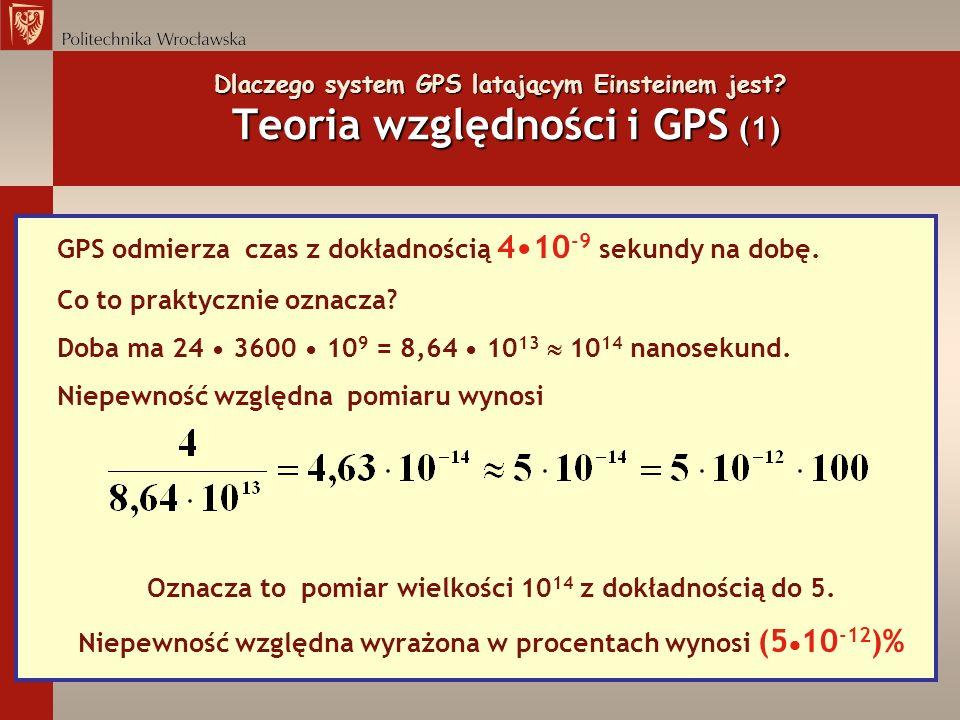 Dlaczego system GPS latającym Einsteinem jest? Teoria względności i GPS (1) GPS odmierza czas z dokładnością 410 -9 sekundy na dobę. Co to praktycznie