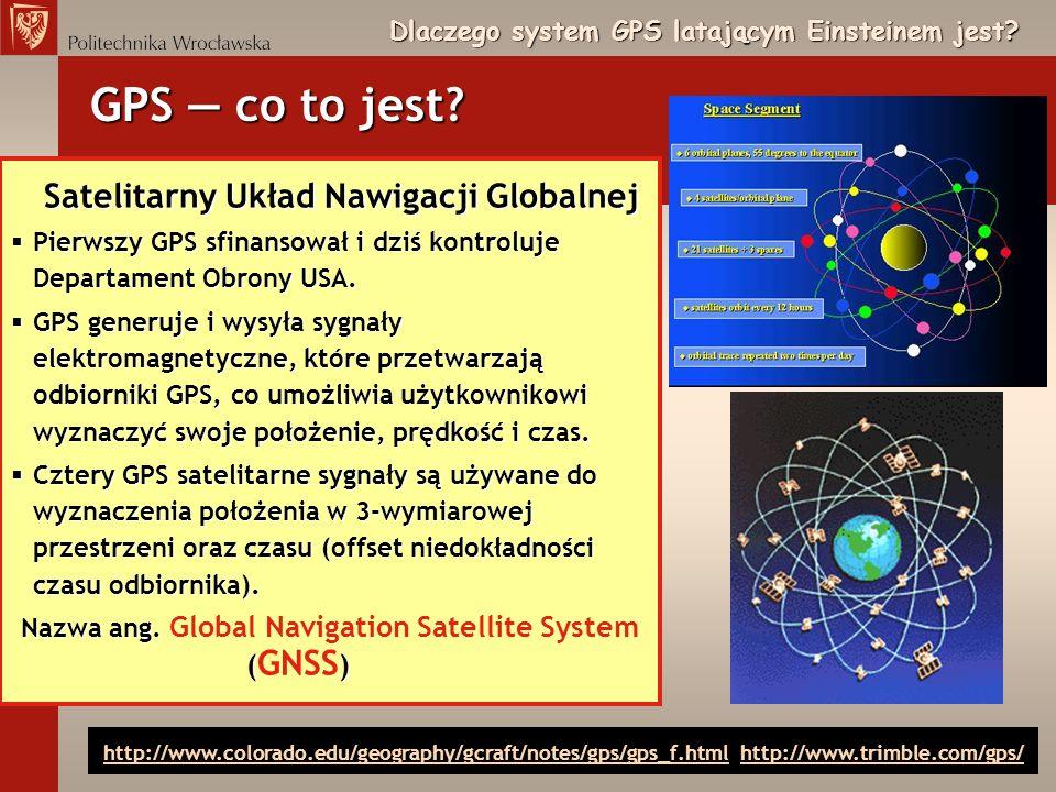 Dlaczego system GPS latającym Einsteinem jest? Satelitarny Układ Nawigacji Globalnej §Pierwszy GPS sfinansował i dziś kontroluje Departament Obrony US