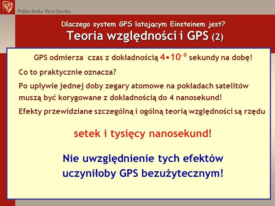 Dlaczego system GPS latającym Einsteinem jest? Teoria względności i GPS (2) GPS odmierza czas z dokładnością 410 -9 sekundy na dobę! Co to praktycznie