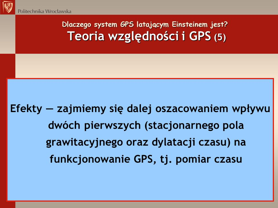 Dlaczego system GPS latającym Einsteinem jest? Teoria względności i GPS (5) Efekty zajmiemy się dalej oszacowaniem wpływu dwóch pierwszych (stacjonarn