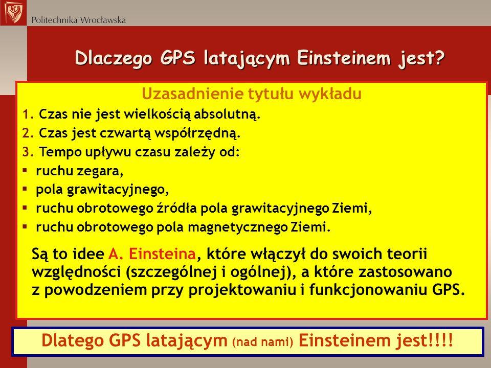 Dlaczego GPS latającym Einsteinem jest? Uzasadnienie tytułu wykładu 1. Czas nie jest wielkością absolutną. 2. Czas jest czwartą współrzędną. 3. Tempo