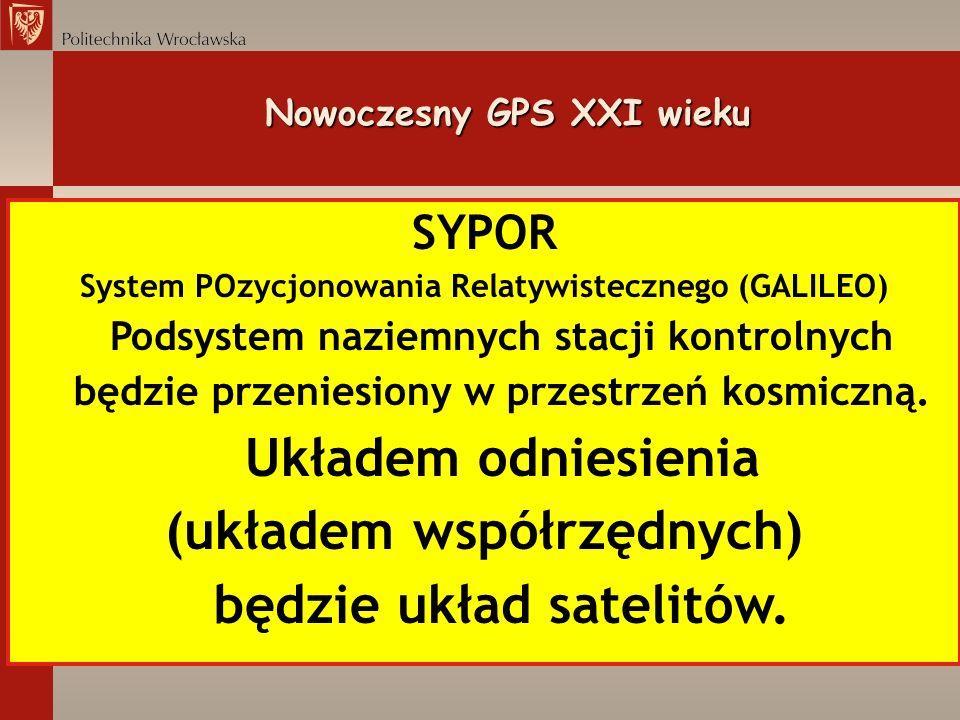 Nowoczesny GPS XXI wieku SYPOR System POzycjonowania Relatywistecznego (GALILEO) Podsystem naziemnych stacji kontrolnych będzie przeniesiony w przestr