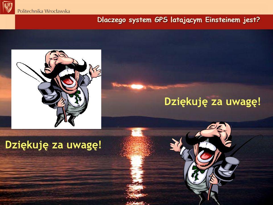Dlaczego system GPS latającym Einsteinem jest? Dziękuję za uwagę!