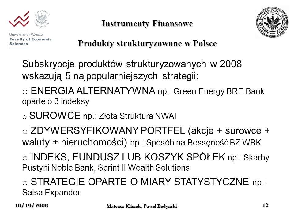10/19/2008 Mateusz Klimek, Pawel Bedynski 12 Instrumenty Finansowe Mateusz Klimek, Pawel Bedyński 12 Subskrypcje produktów strukturyzowanych w 2008 wskazują 5 najpopularniejszych strategii: o ENERGIA ALTERNATYWNA np.: Green Energy BRE Bank oparte o 3 indeksy o SUROWCE np.: Złota Struktura NWAI o ZDYWERSYFIKOWANY PORTFEL (akcje + surowce + waluty + nieruchomości) np.: Sposób na Bessęność BZ WBK o INDEKS, FUNDUSZ LUB KOSZYK SPÓŁEK np.: Skarby Pustyni Noble Bank, Sprint II Wealth Solutions o STRATEGIE OPARTE O MIARY STATYSTYCZNE np.: Salsa Expander Produkty strukturyzowane w Polsce