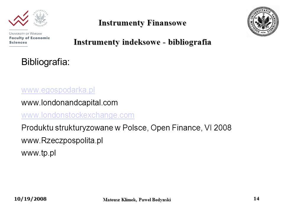 10/19/2008 Mateusz Klimek, Pawel Bedynski 14 Instrumenty Finansowe Bibliografia: www.egospodarka.pl www.londonandcapital.com www.londonstockexchange.com Produktu strukturyzowane w Polsce, Open Finance, VI 2008 www.Rzeczpospolita.pl www.tp.pl Instrumenty indeksowe - bibliografia
