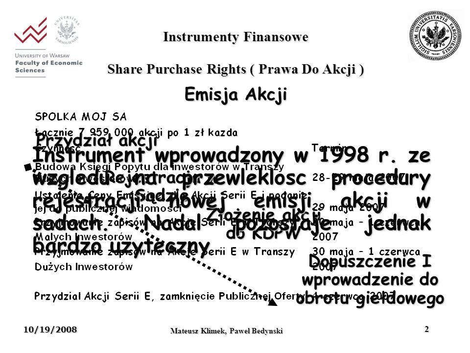 10/19/2008 Mateusz Klimek, Pawel Bedynski 13 Instrumenty Finansowe Mateusz Klimek, Pawel Bedyński 13 Przykład: LSE, The Multi Asset Rainbow Plan II Okres zapadalności: 6 lat Produkt oparty o indeksy: akcji zwykłych: FTSE 100, S&P 500, DJ Eurostoxx 50, Nikkei 225 (25% każdy) towarowe: Dow Jones AIG Commodity Index nieruchomości: Euro Zone Public Real Estate Index, Japanese REIT (50% każdy) Typ indeksuDynamika indeksu WagaWzrost Towary 50%60% Akcje+90%30%27% Nieruchomości-30%20%-6% Produkt ogółem+81%